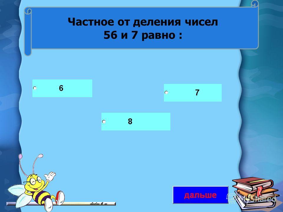 Частное от деления чисел 56 и 7 равно :