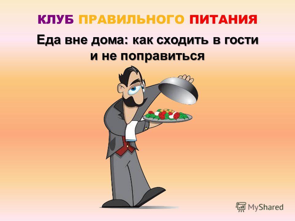 Еда вне дома: как сходить в гости и не поправиться КЛУБ ПРАВИЛЬНОГО ПИТАНИЯ