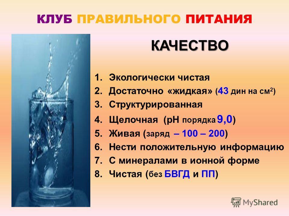КЛУБ ПРАВИЛЬНОГО ПИТАНИЯ 1. Экологически чистая 2. Достаточно «жидкая» ( 43 дин на см 2 ) 3. Структурированная 4. Щелочная (рН порядка 9,0 ) 5. Живая ( заряд – 100 – 200) 6. Нести положительную информацию 7. С минералами в ионной форме 8. Чистая ( бе