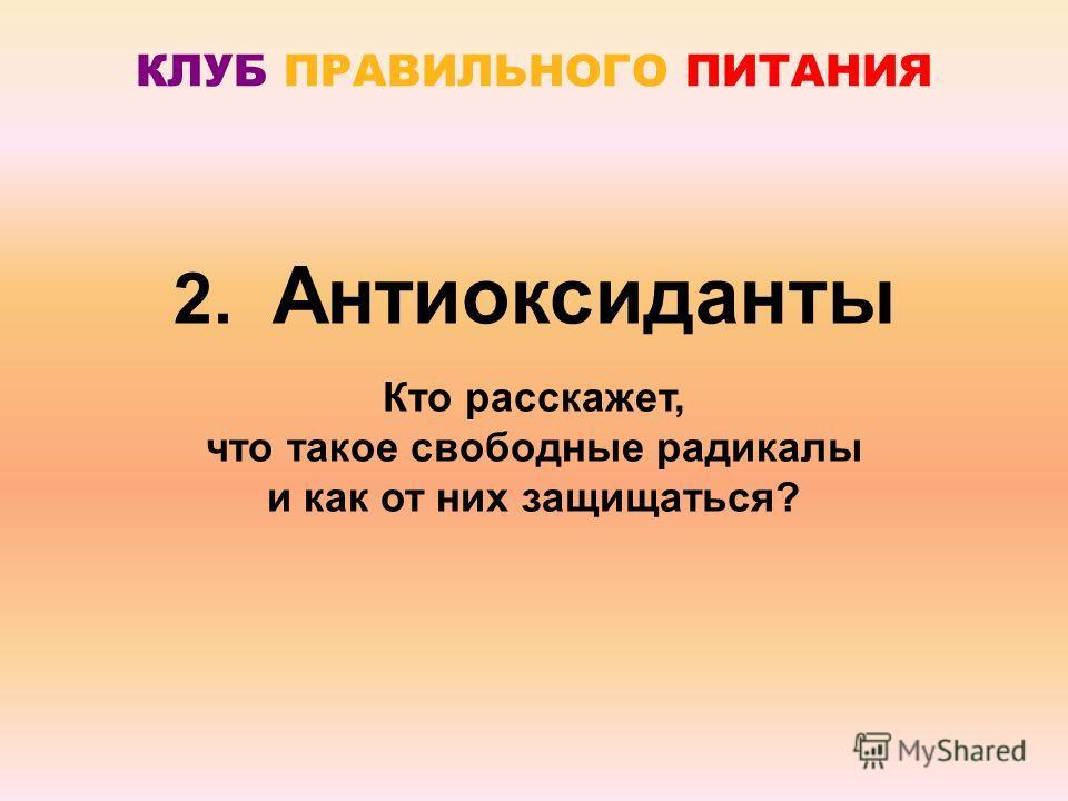 2. Антиоксиданты Кто расскажет, что такое свободные радикалы и как от них защищаться?