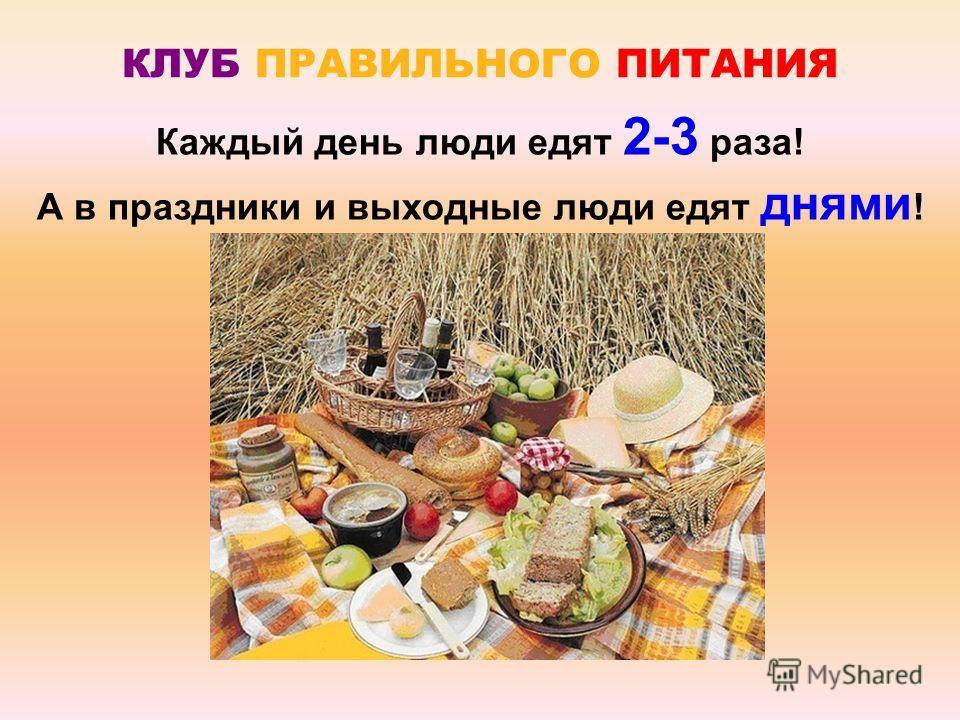 Каждый день люди едят 2-3 раза! А в праздники и выходные люди едят днями ! КЛУБ ПРАВИЛЬНОГО ПИТАНИЯ