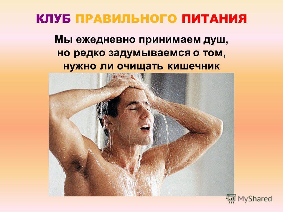 Мы ежедневно принимаем душ, но редко задумываемся о том, нужно ли очищать кишечник КЛУБ ПРАВИЛЬНОГО ПИТАНИЯ