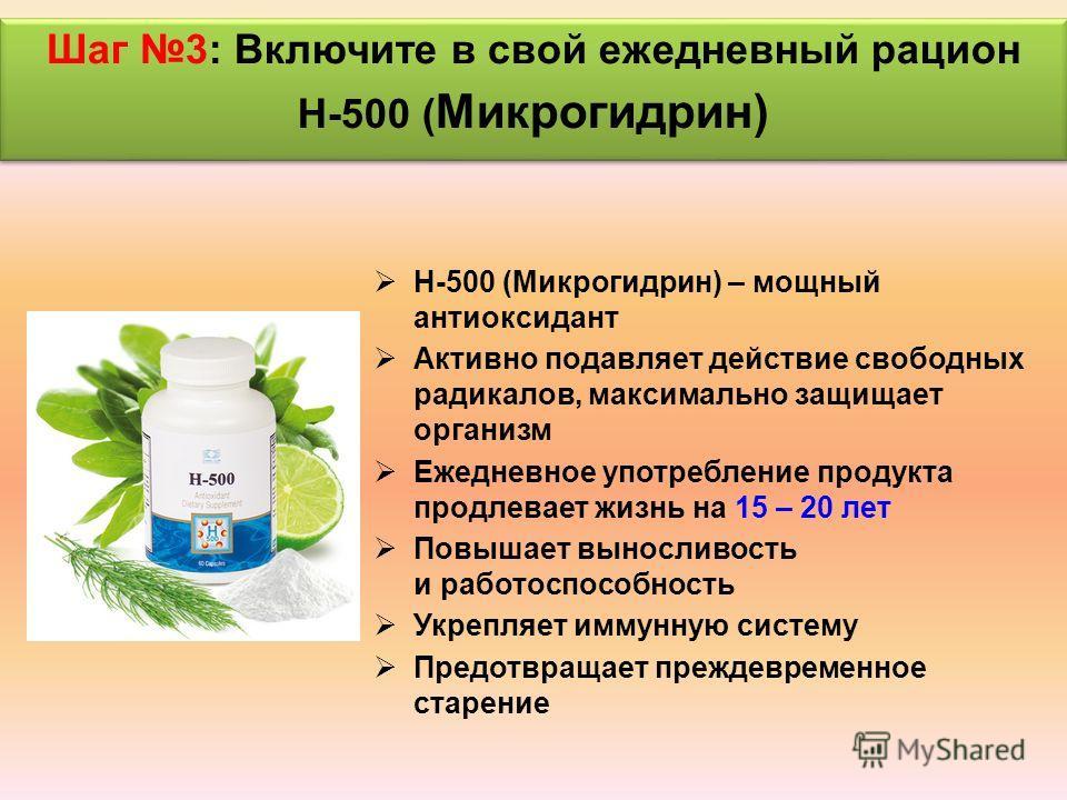 Шаг 3: Включите в свой ежедневный рацион Н-500 ( Микрогидрин) Шаг 3: Включите в свой ежедневный рацион Н-500 ( Микрогидрин) Н-500 (Микрогидрин) – мощный антиоксидант Активно подавляет действие свободных радикалов, максимально защищает организм Ежедне