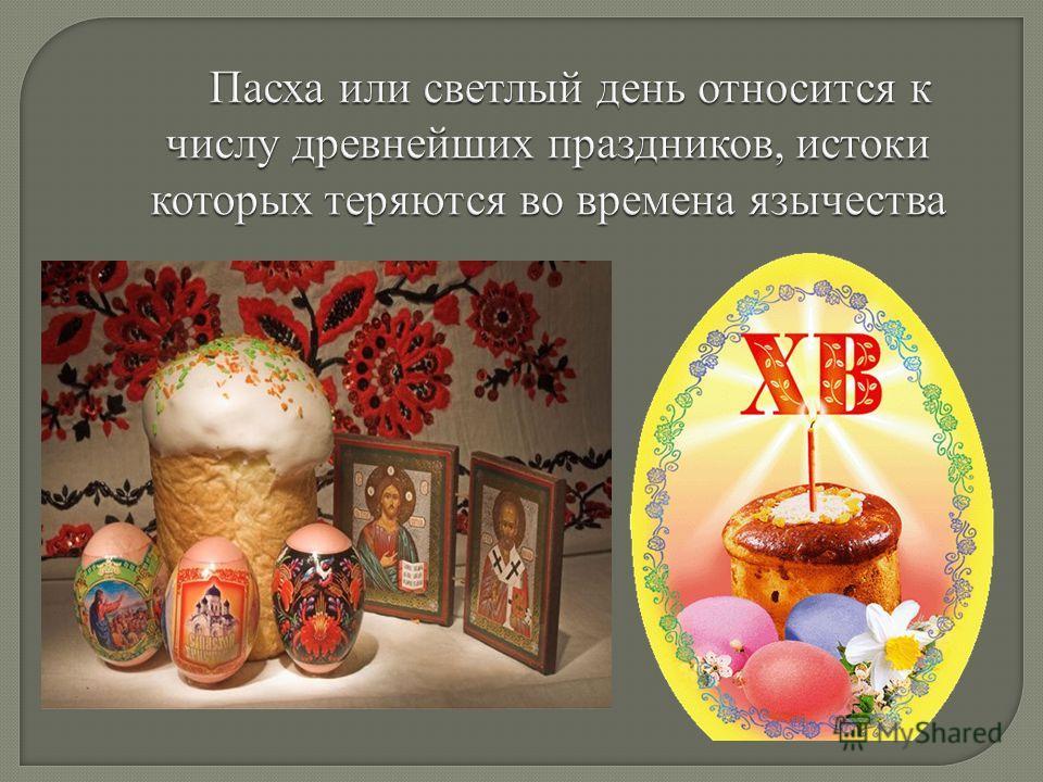 Пасха или светлый день относится к числу древнейших праздников, истоки которых теряются во времена язычества Пасха или светлый день относится к числу древнейших праздников, истоки которых теряются во времена язычества