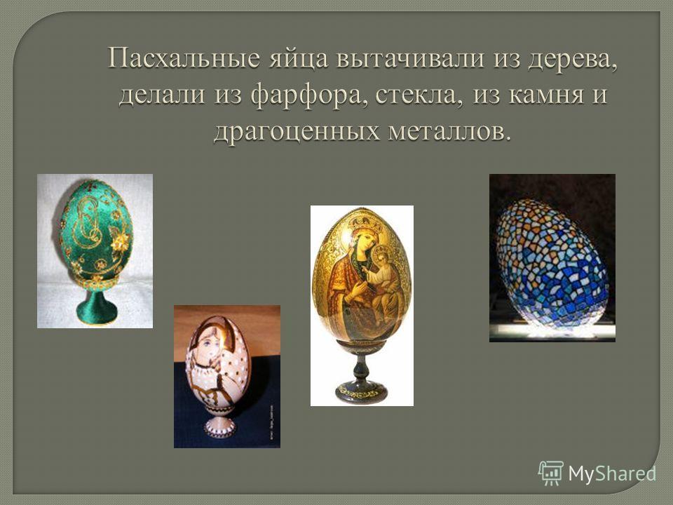 Пасхальные яйца вытачивали из дерева, делали из фарфора, стекла, из камня и драгоценных металлов.