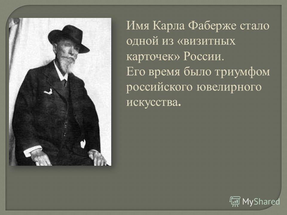 Имя Карла Фаберже стало одной из «визитных карточек» России. Его время было триумфом российского ювелирного искусства.