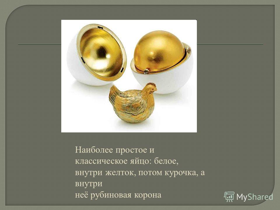 Наиболее простое и классическое яйцо: белое, внутри желток, потом курочка, а внутри неё рубиновая корона