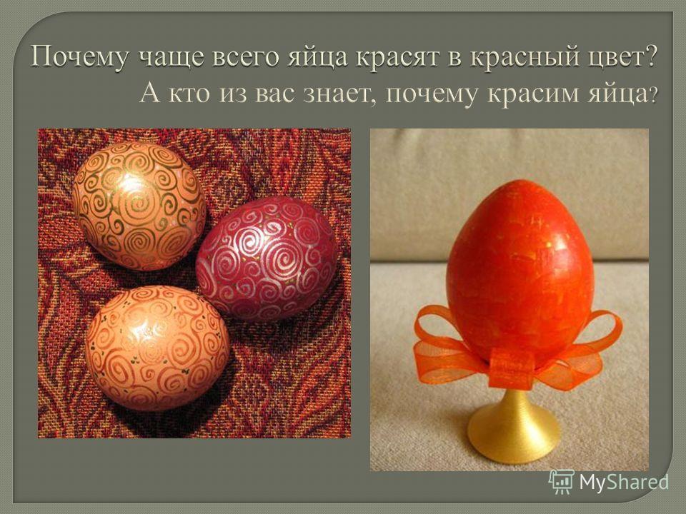 Почему чаще всего яйца красят в красный цвет? ? Почему чаще всего яйца красят в красный цвет? А кто из вас знает, почему красим яйца ?