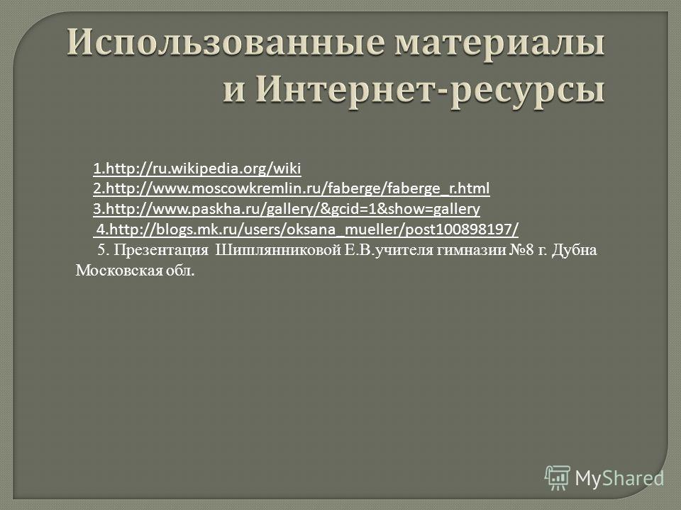 Использованные материалы и Интернет - ресурсы Использованные материалы и Интернет - ресурсы 1.http://ru.wikipedia.org/wiki 2.http://www.moscowkremlin.ru/faberge/faberge_r.html 3.http://www.paskha.ru/gallery/&gcid=1&show=gallery 4.http://blogs.mk.ru/u