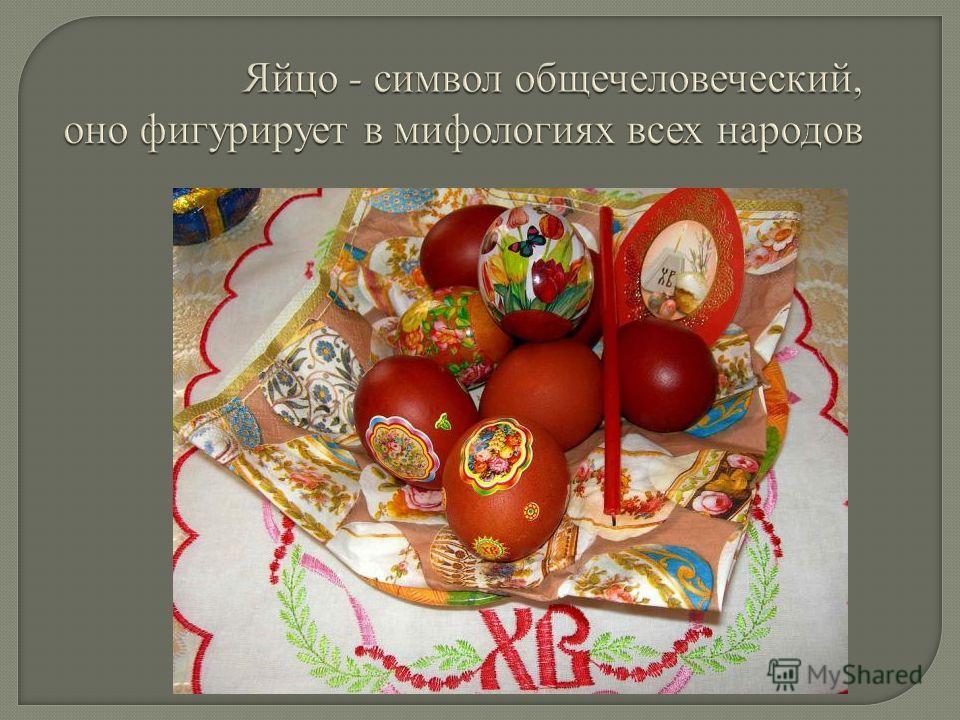 Яйцо - символ общечеловеческий, оно фигурирует в мифологиях всех народов
