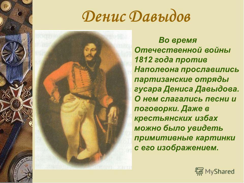 Денис Давыдов Во время Отечественной войны 1812 года против Наполеона прославились партизанские отряды гусара Дениса Давыдова. О нем слагались песни и поговорки. Даже в крестьянских избах можно было увидеть примитивные картинки с его изображением.