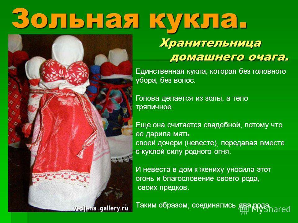 Зольная кукла. Хранительница домашнего очага. Единственная кукла, которая без головного убора, без волос. Голова делается из золы, а тело тряпичное. Еще она считается свадебной, потому что ее дарила мать своей дочери (невесте), передавая вместе с кук