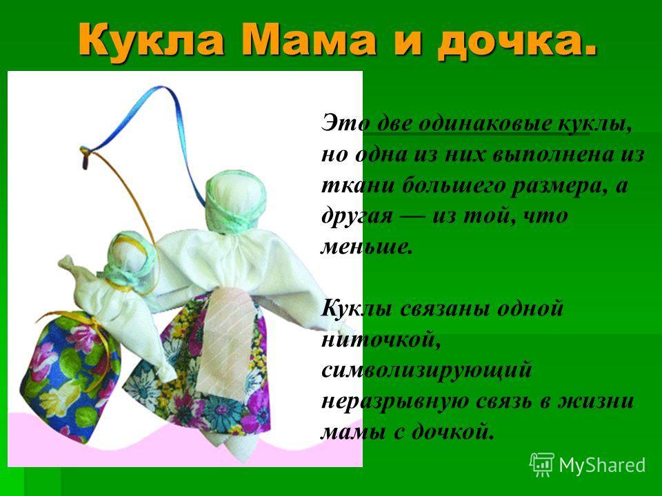 Кукла Мама и дочка. Это две одинаковые куклы, но одна из них выполнена из ткани большего размера, а другая из той, что меньше. Куклы связаны одной ниточкой, символизирующий неразрывную связь в жизни мамы с дочкой.