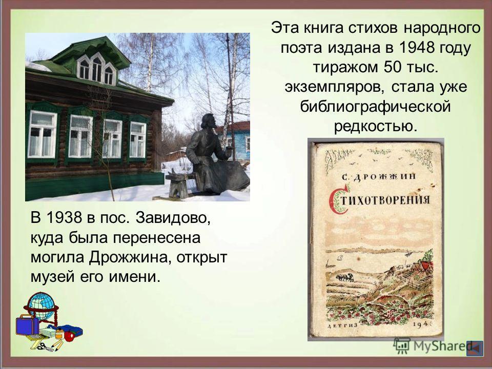 В 1938 в пос. Завидово, куда была перенесена могила Дрожжина, открыт музей его имени. Эта книга стихов народного поэта издана в 1948 году тиражом 50 тыс. экземпляров, стала уже библиографической редкостью.