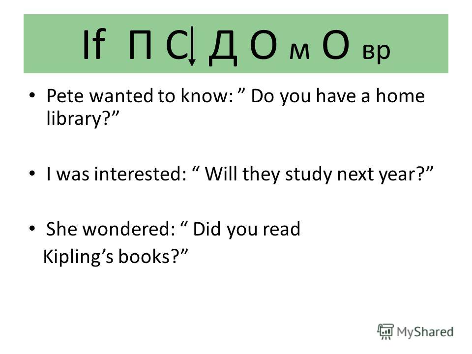 If П С Д О м О вр Pete wanted to know: Do you have a home library? I was interested: Will they study next year? She wondered: Did you read Kiplings books?