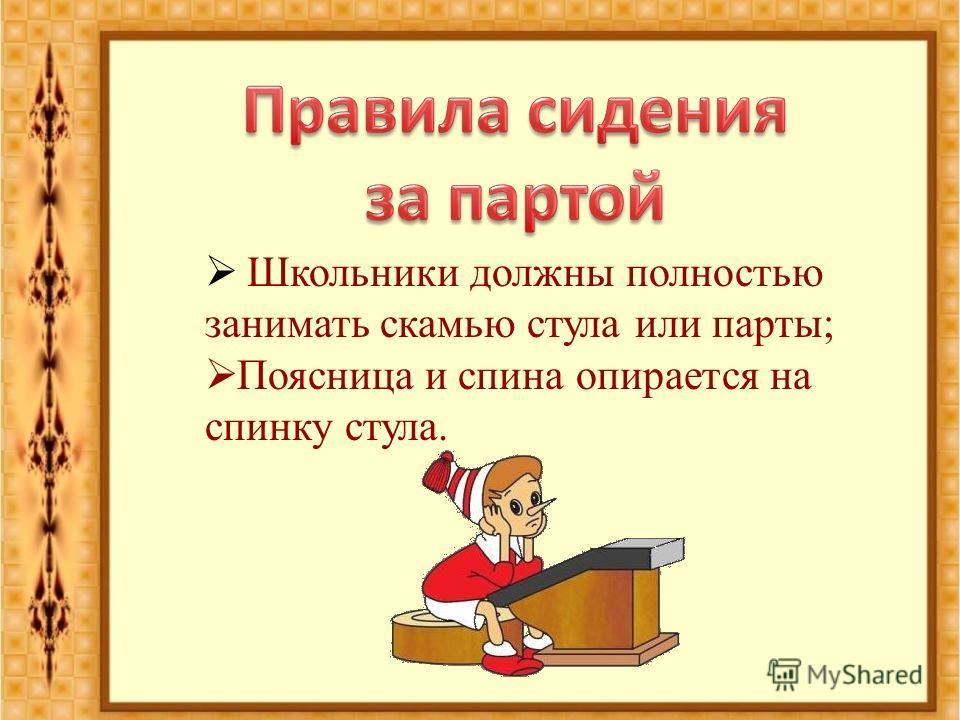 Школьники должны полностью занимать скамью стула или парты; Поясница и спина опирается на спинку стула.