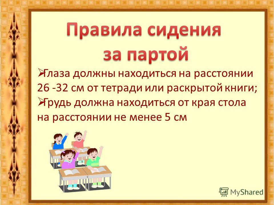 Глаза должны находиться на расстоянии 26 -32 см от тетради или раскрытой книги; Грудь должна находиться от края стола на расстоянии не менее 5 см