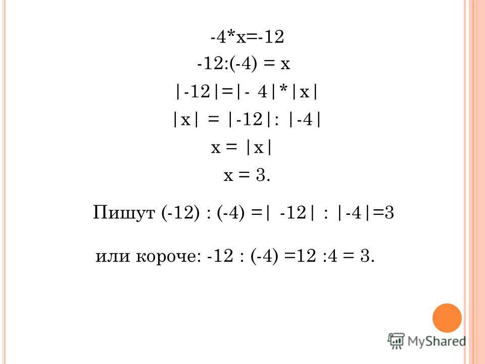 -12:(-4) = х -4*х=-12 |-12|=|- 4|*|х| |х| = |-12|: |-4| х = |х| х = 3. Пишут (-12) : (-4) =| -12| : |-4|=3 или короче: -12 : (-4) =12 :4 = 3.
