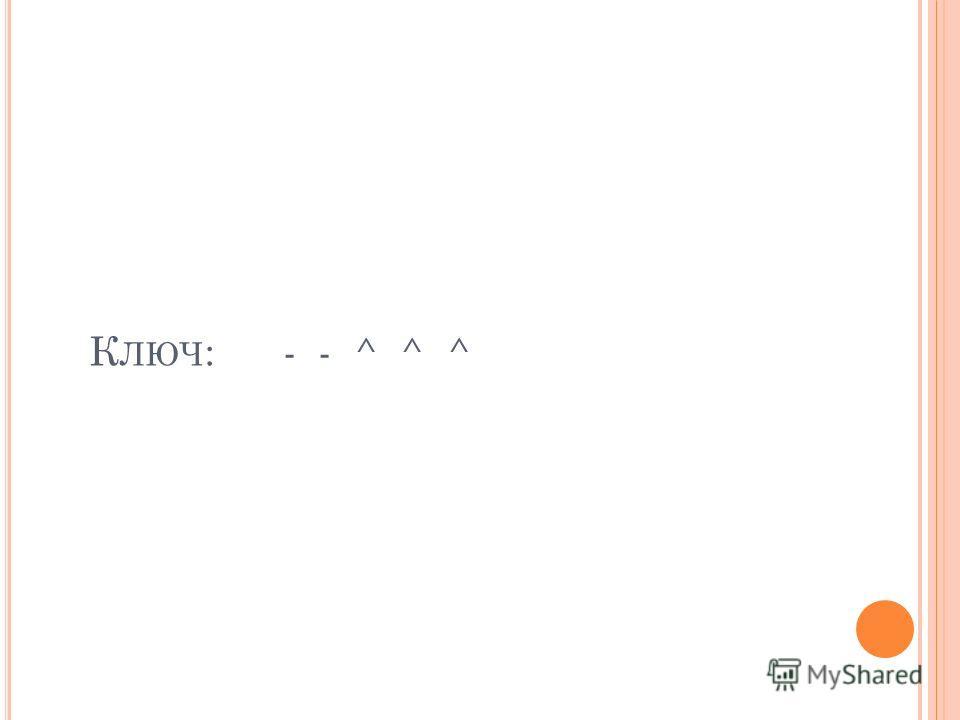 К ЛЮЧ : - - ^ ^ ^