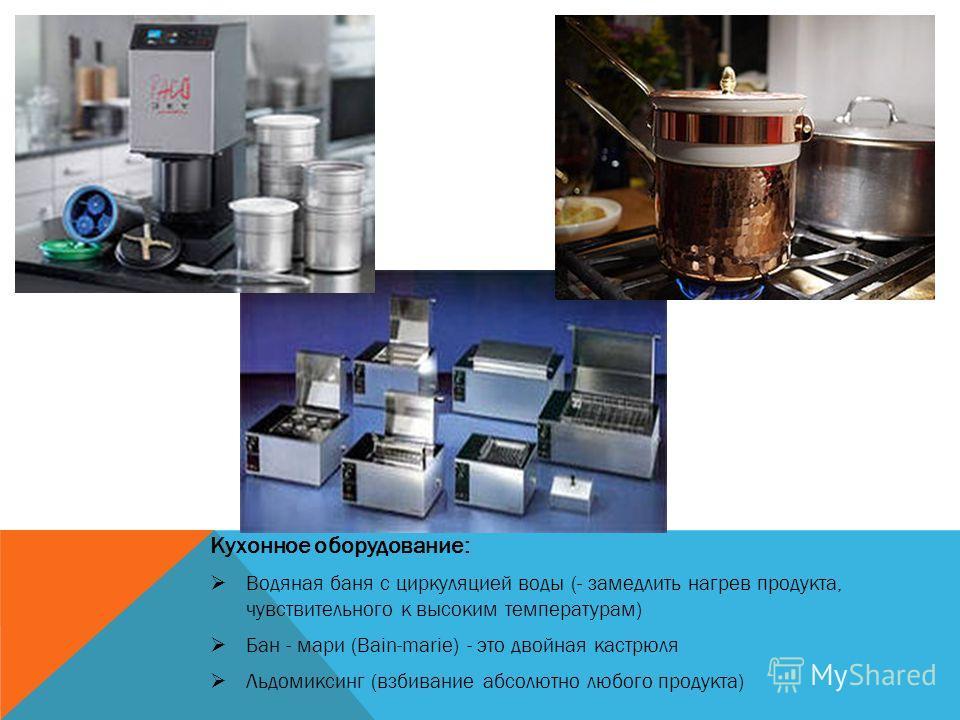 Кухонное оборудование: Водяная баня с циркуляцией воды (- замедлить нагрев продукта, чувствительного к высоким температурам) Бан - мари (Bain-marie) - это двойная кастрюля Льдомиксинг (взбивание абсолютно любого продукта)