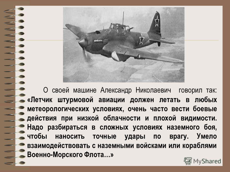 О своей машине Александр Николаевич говорил так: «Летчик штурмовой авиации должен летать в любых метеорологических условиях, очень часто вести боевые действия при низкой облачности и плохой видимости. Надо разбираться в сложных условиях наземного боя