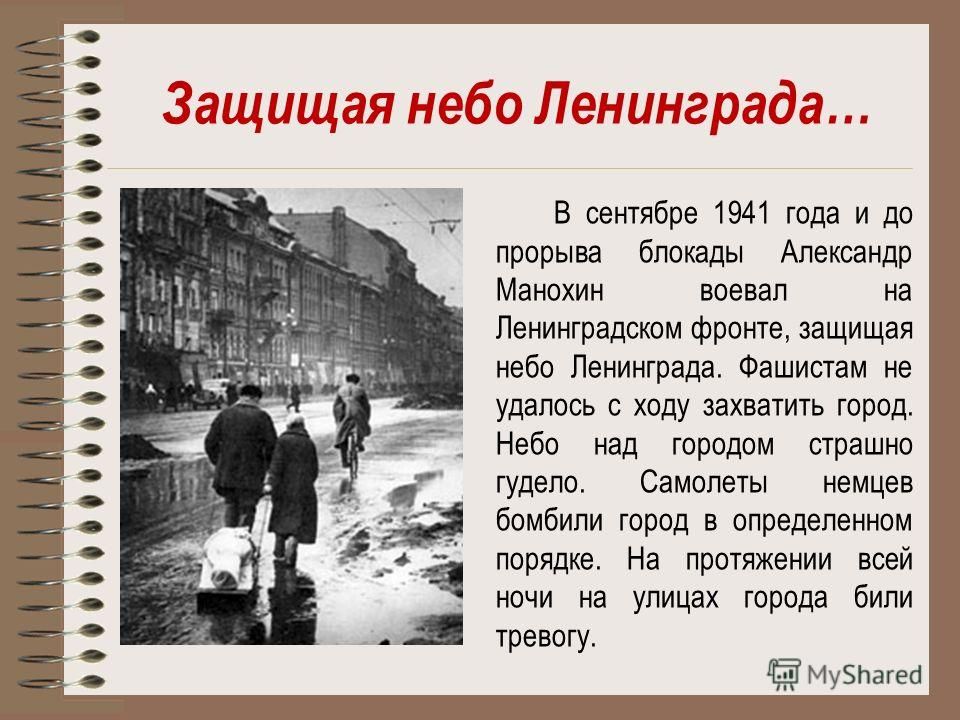Защищая небо Ленинграда… В сентябре 1941 года и до прорыва блокады Александр Манохин воевал на Ленинградском фронте, защищая небо Ленинграда. Фашистам не удалось с ходу захватить город. Небо над городом страшно гудело. Самолеты немцев бомбили город в