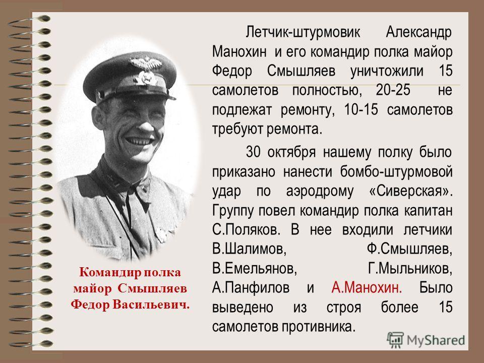 Летчик-штурмовик Александр Манохин и его командир полка майор Федор Смышляев уничтожили 15 самолетов полностью, 20-25 не подлежат ремонту, 10-15 самолетов требуют ремонта. 30 октября нашему полку было приказано нанести бомбо-штурмовой удар по аэродро