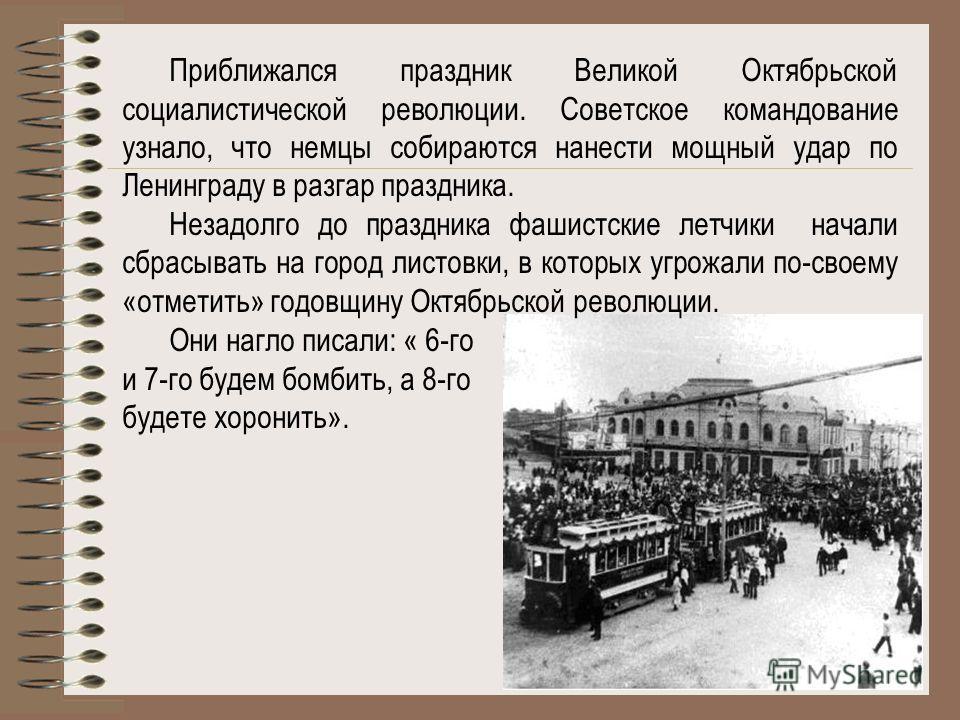 Приближался праздник Великой Октябрьской социалистической революции. Советское командование узнало, что немцы собираются нанести мощный удар по Ленинграду в разгар праздника. Незадолго до праздника фашистские летчики начали сбрасывать на город листов