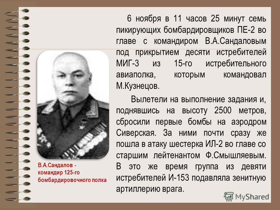 6 ноября в 11 часов 25 минут семь пикирующих бомбардировщиков ПЕ-2 во главе с командиром В.А.Сандаловым под прикрытием десяти истребителей МИГ-3 из 15-го истребительного авиаполка, которым командовал М.Кузнецов. Вылетели на выполнение задания и, подн