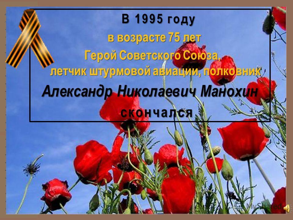 В 1995 году в возрасте 75 лет в возрасте 75 лет Герой Советского Союза, летчик штурмовой авиации, полковник Герой Советского Союза, летчик штурмовой авиации, полковник Александр Николаевич Манохин скончался скончался