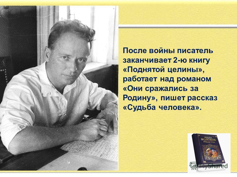 После войны писатель заканчивает 2-ю книгу «Поднятой целины», работает над романом «Они сражались за Родину», пишет рассказ «Судьба человека».
