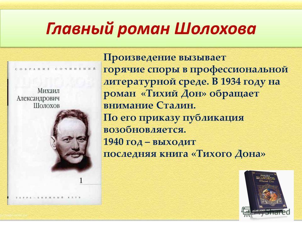 Главный роман Шолохова Произведение вызывает горячие споры в профессиональной литературной среде. В 1934 году на роман «Тихий Дон» обращает внимание Сталин. По его приказу публикация возобновляется. 1940 год – выходит последняя книга «Тихого Дона»