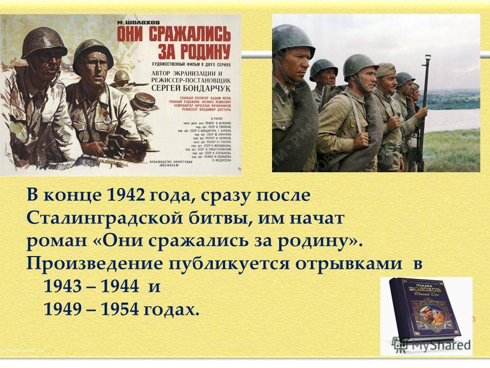 В конце 1942 года, сразу после Сталинградской битвы, им начат роман «Они сражались за родину». Произведение публикуется отрывками в 1943 – 1944 и 1949 – 1954 годах.
