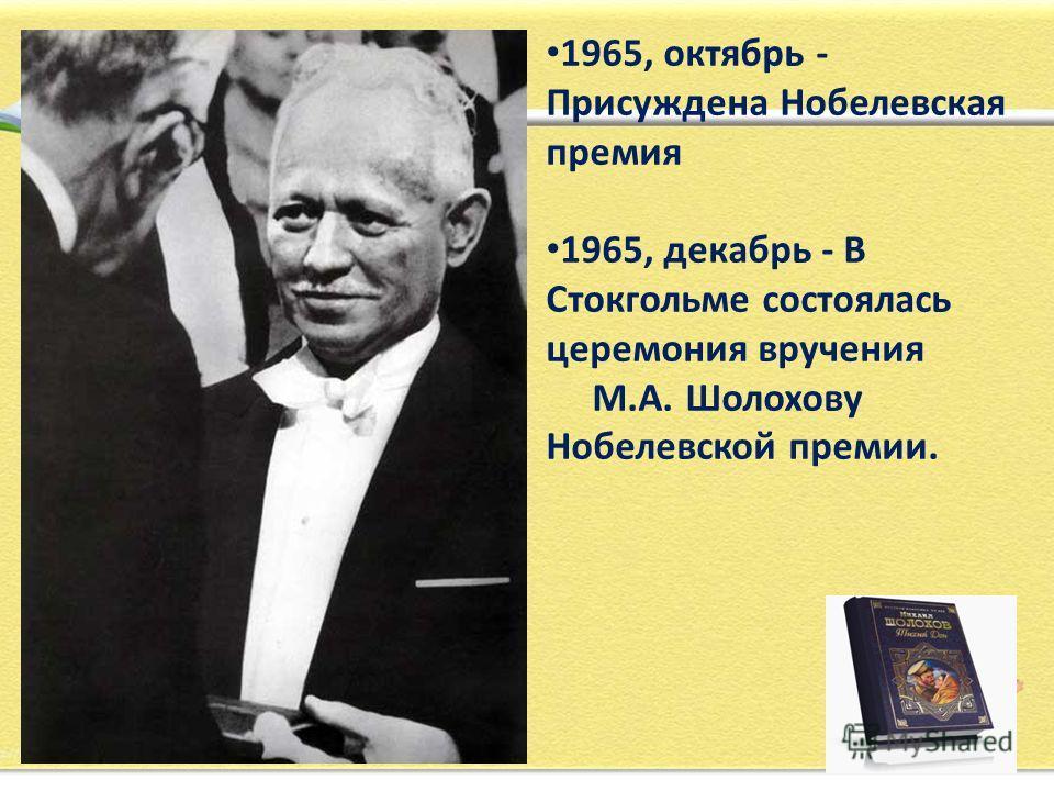 1965, октябрь - Присуждена Нобелевская премия 1965, декабрь - В Стокгольме состоялась церемония вручения М.А. Шолохову Нобелевской премии.