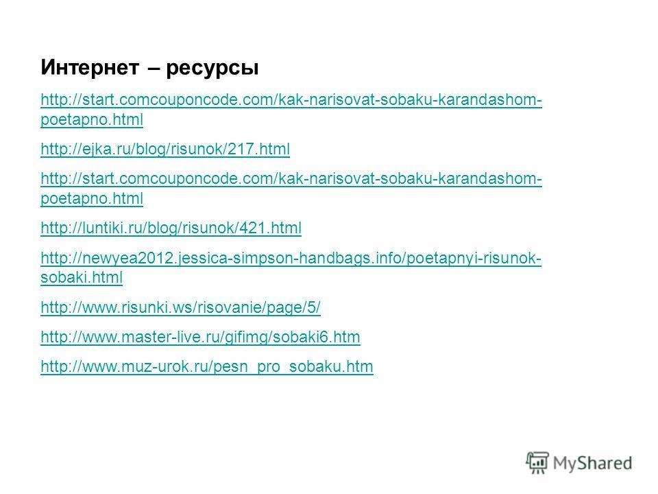 Интернет – ресурсы http://start.comcouponcode.com/kak-narisovat-sobaku-karandashom- poetapno.html http://ejka.ru/blog/risunok/217. html http://start.comcouponcode.com/kak-narisovat-sobaku-karandashom- poetapno.html http://luntiki.ru/blog/risunok/421.