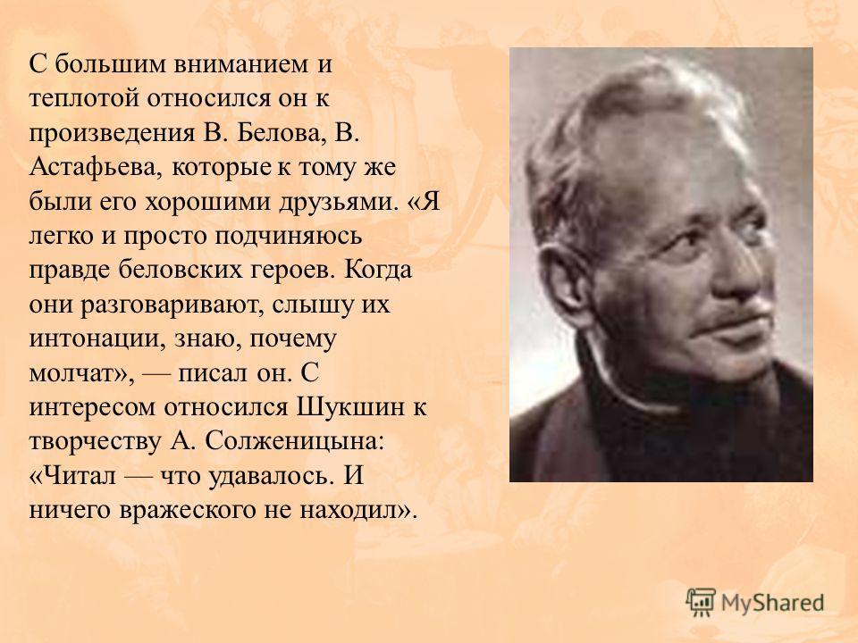 С большим вниманием и теплотой относился он к произведения В. Белова, В. Астафьева, которые к тому же были его хорошими друзьями. «Я легко и просто подчиняюсь правде беловских героев. Когда они разговаривают, слышу их интонации, знаю, почему молчат»,