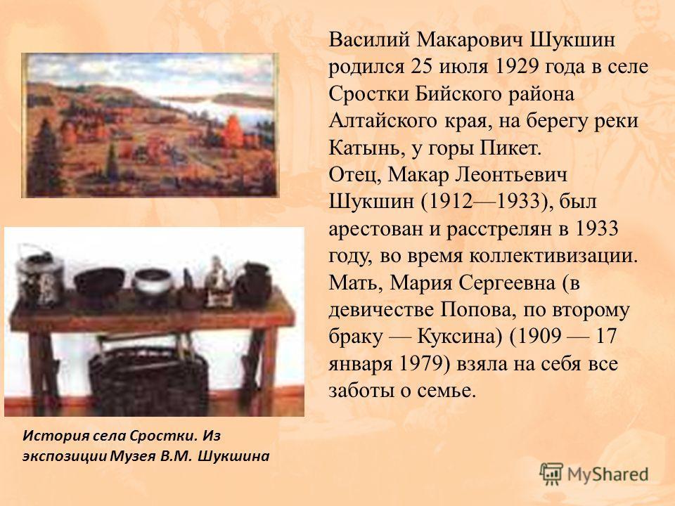 Василий Макарович Шукшин родился 25 июля 1929 года в селе Сростки Бийского района Алтайского края, на берегу реки Катынь, у горы Пикет. Отец, Макар Леонтьевич Шукшин (19121933), был арестован и расстрелян в 1933 году, во время коллективизации. Мать,