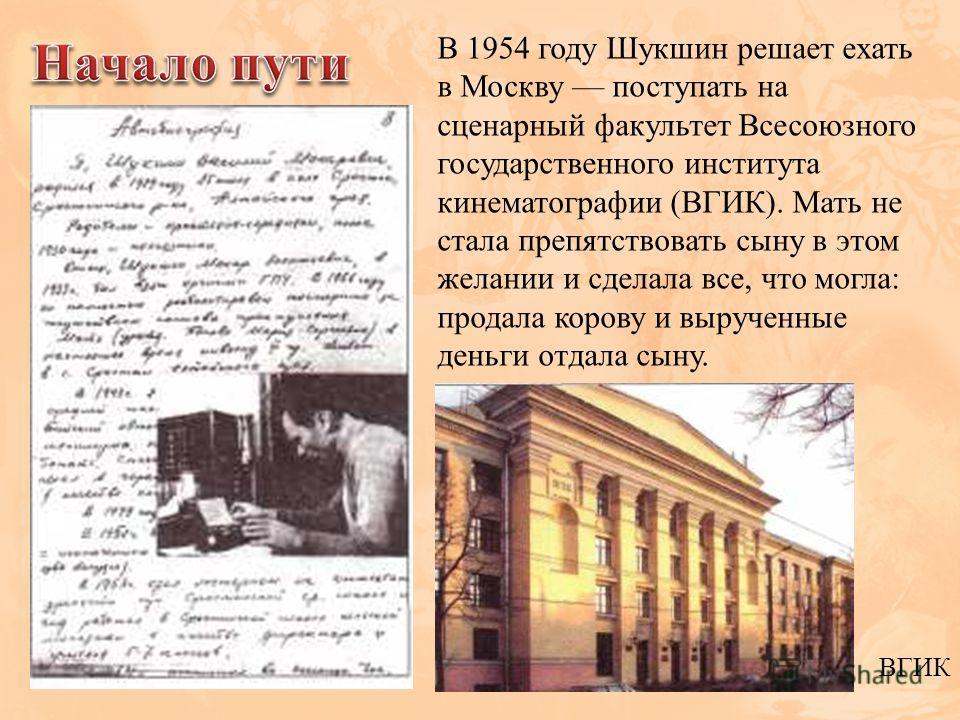 В 1954 году Шукшин решает ехать в Москву поступать на сценарный факультет Всесоюзного государственного института кинематографии (ВГИК). Мать не стала препятствовать сыну в этом желании и сделала все, что могла: продала корову и вырученные деньги отда