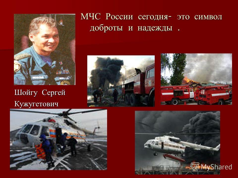 МЧС России сегодня - это символ доброты и надежды. МЧС России сегодня - это символ доброты и надежды. Шойгу Сергей Кужугетович