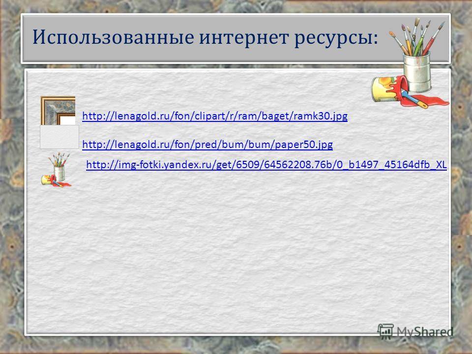 Использованные интернет ресурсы: http://lenagold.ru/fon/clipart/r/ram/baget/ramk30. jpg http://lenagold.ru/fon/pred/bum/bum/paper50. jpg http://img-fotki.yandex.ru/get/6509/64562208.76b/0_b1497_45164dfb_XL
