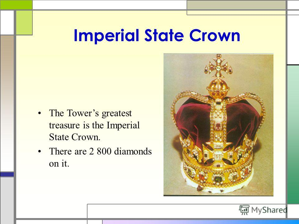 Imperial State Crown The Towers greatest treasure is the Imperial State Crown. There are 2 800 diamonds on it.
