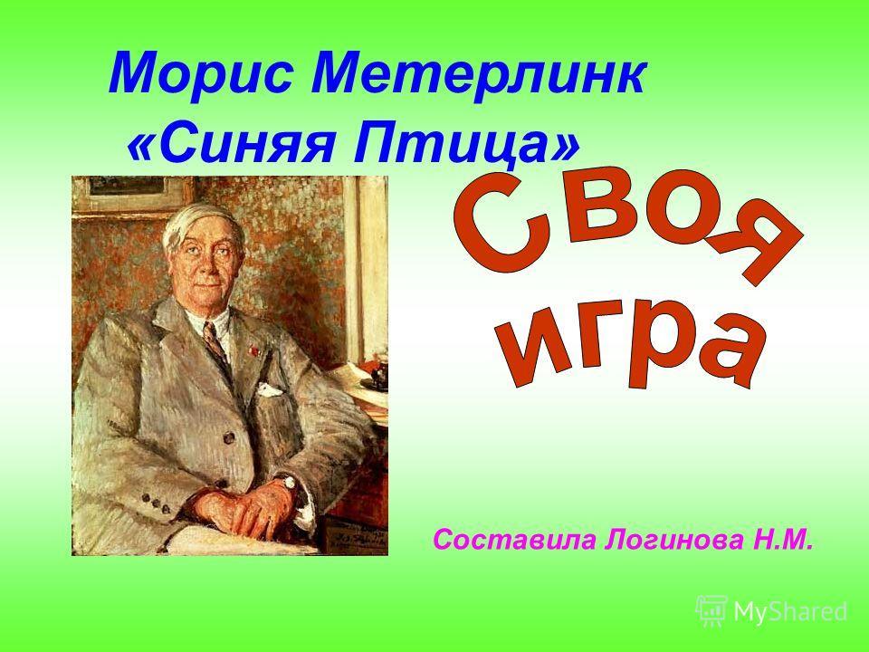 Морис Метерлинк «Синяя Птица» Составила Логинова Н.М.