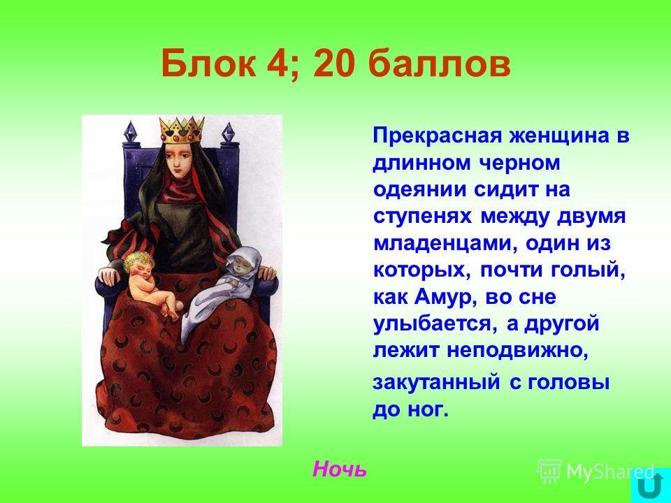Блок 4; 20 баллов Прекрасная женщина в длинном черном одеянии сидит на ступенях между двумя младенцами, один из которых, почти голый, как Амур, во сне улыбается, а другой лежит неподвижно, закутанный с головы до ног. Ночь