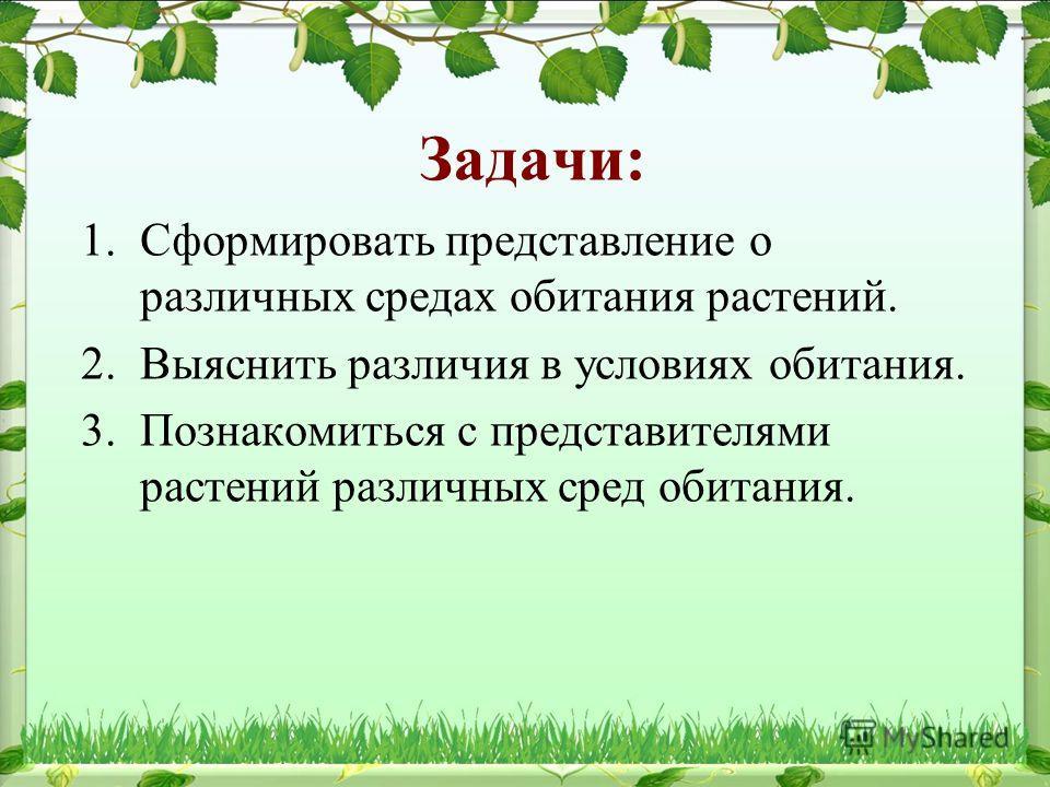Задачи: 1. Сформировать представление о различных средах обитания растений. 2. Выяснить различия в условиях обитания. 3. Познакомиться с представителями растений различных сред обитания.
