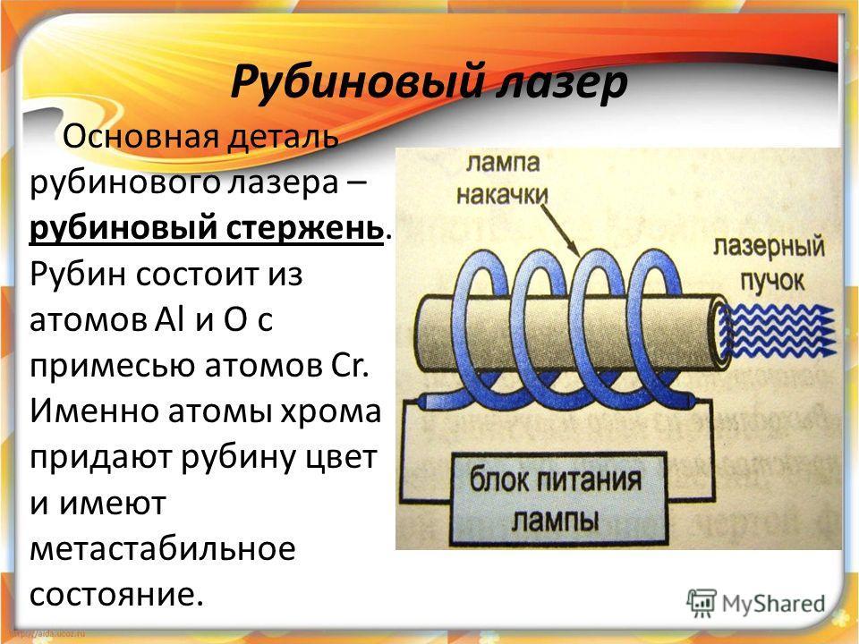 Рубиновый лазер Основная деталь рубинового лазера – рубиновый стержень. Рубин состоит из атомов Al и O с примесью атомов Cr. Именно атомы хрома придают рубину цвет и имеют метастабильное состояние.