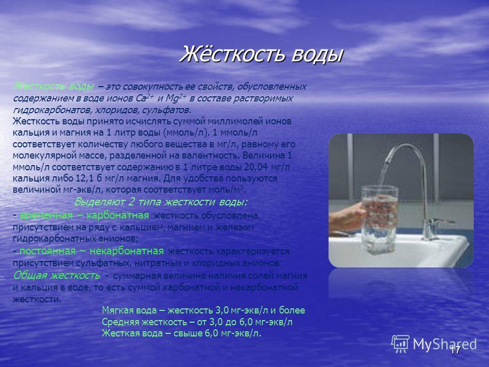 Жёсткость воды Жёсткость воды 17 Жесткость воды – это совокупность ее свойств, обусловленных содержанием в воде ионов Са 2+ и Мg 2+ в составе растворимых гидрокарбонатов, хлоридов, сульфатов. Жесткость воды принято исчислять суммой миллимолей ионов к