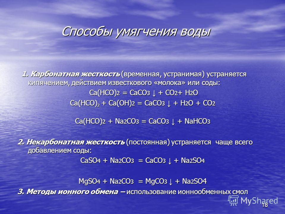 Способы умягчения воды Способы умягчения воды 1. Карбонатная жесткость (временная, устранимая) устраняется кипячением, действием известкового «молока» или соды: 1. Карбонатная жесткость (временная, устранимая) устраняется кипячением, действием извест