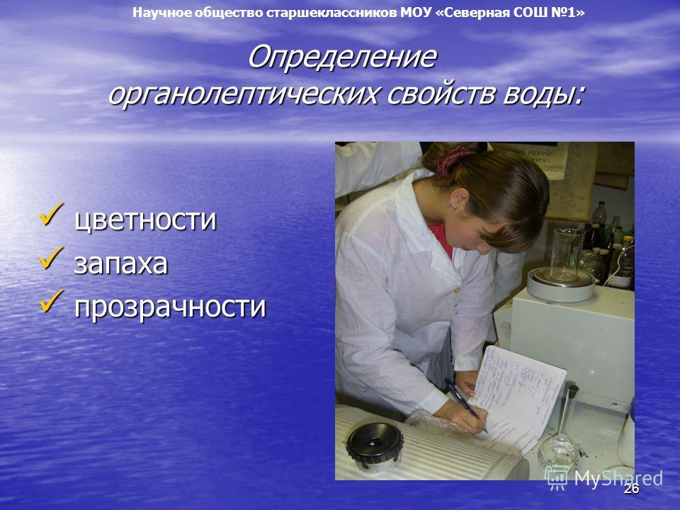 26 Определение органолептических свойств воды: цветности цветности запаха запаха прозрачности прозрачности Научное общество старшеклассников МОУ «Северная СОШ 1»