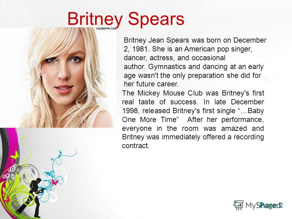 Free Powerpoint TemplatesPage 2 Britney Spears The Mickey Mouse Club was Britney's first real taste of success. In late December 1998, released Britney's first single …Baby One More Time After her performance, everyone in the room was amazed and Brit