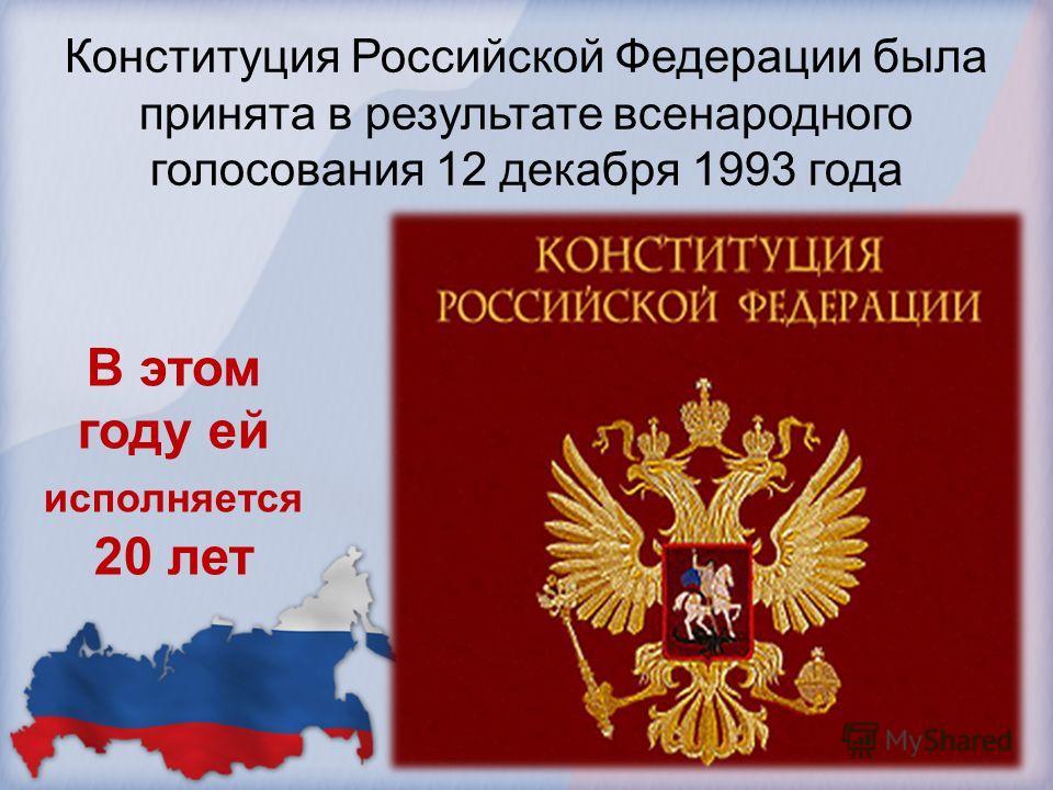 Конституция Российской Федерации была принята в результате всенародного голосования 12 декабря 1993 года В этом году ей исполняется 20 лет